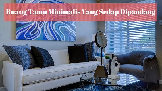Terapkan 5 Ide Ini Agar Ruang Tamu Minimalis Lebih Sedap Dipandang